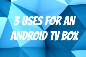 3 uses for android tv box